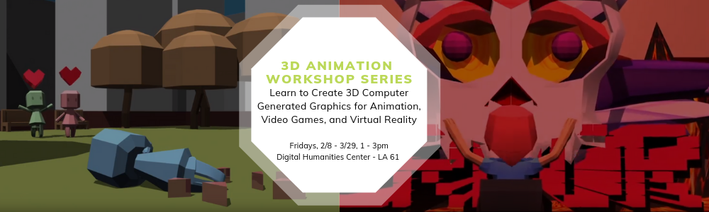 3-D Animation Workshop Series, Learn to Create 30 Computer Generated Graphics for Animation, Video Games, and Virtual Reality Fridays. 2/8, 3/29, 1 to 3pm Digital Humanities Center - LA 61