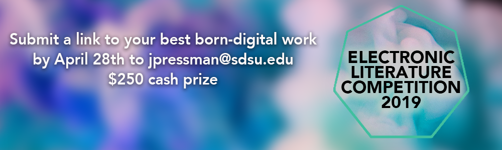 ELECTRONIC LITERATURE COMPETITION 2019 Submit a link to your best born-digital work by April 28th to jpressman@sdsu.edu $250 cash prize
