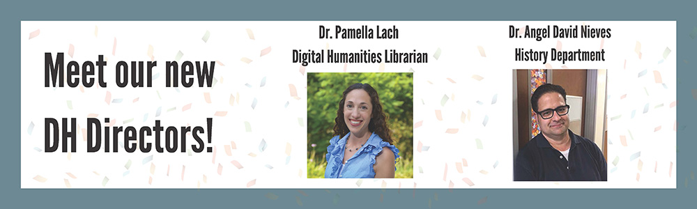Meet our new DH Directors! Dr. Pamella Lach Digital Humanities Librarian and Dr. Angel David Nieves History Department